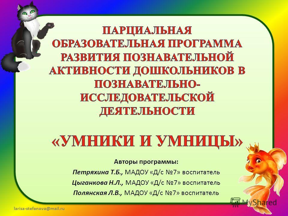larisa-stefanova@mail.ru Авторы программы: Петряхина Т.Б., МАДОУ «Д/с 7» воспитатель Цыганкова Н.Л., МАДОУ «Д/с 7» воспитатель Полянская Л.В., МАДОУ «Д/с 7» воспитатель