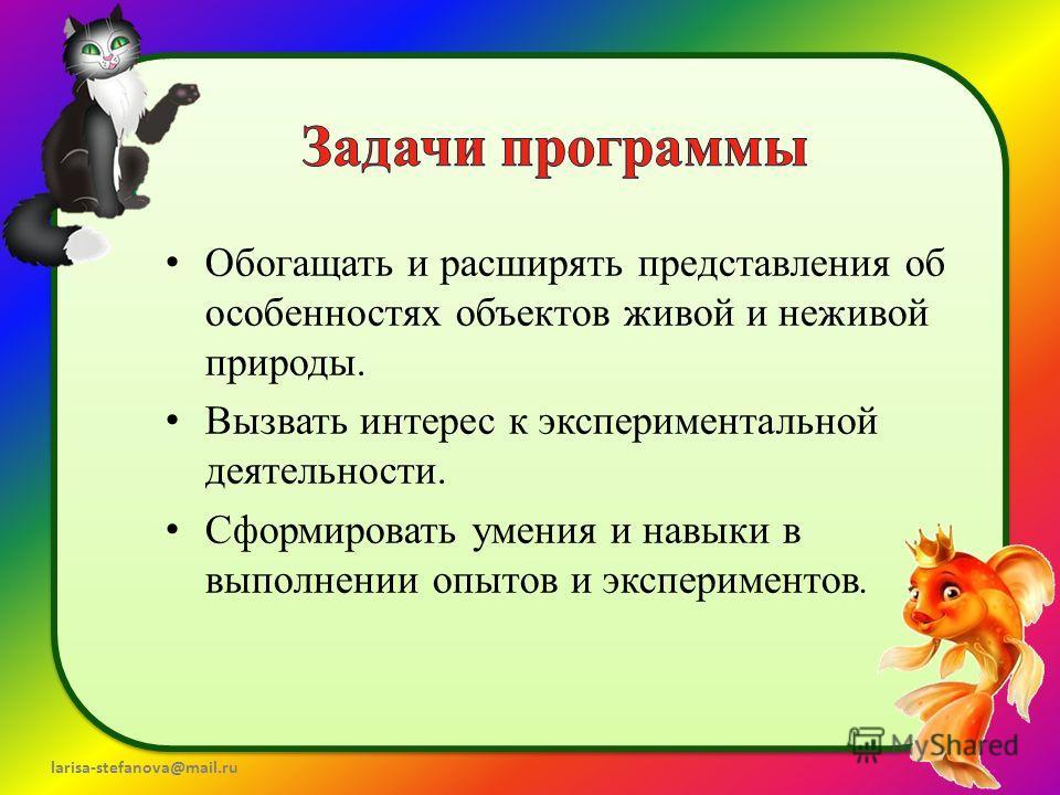 larisa-stefanova@mail.ru Обогащать и расширять представления об особенностях объектов живой и неживой природы. Вызвать интерес к экспериментальной деятельности. Сформировать умения и навыки в выполнении опытов и экспериментов.