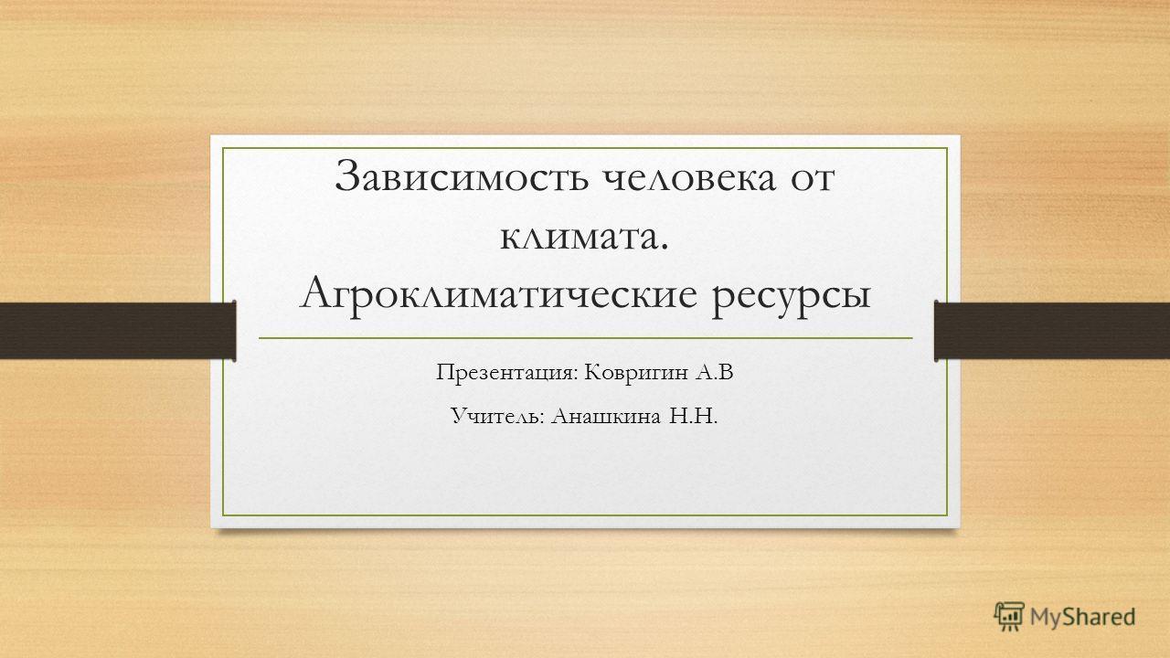 Зависимость человека от климата. Агроклиматические ресурсы Презентация: Ковригин А.В Учитель: Анашкина Н.Н.