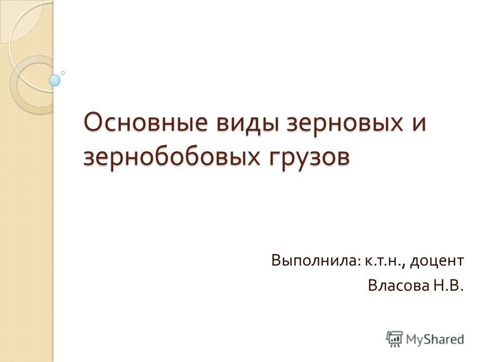 Основные виды зерновых и зернобобовых грузов Выполнила : к. т. н., доцент Власова Н. В.
