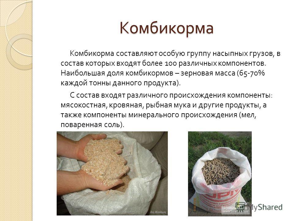 Комбикорма Комбикорма составляют особую группу насыпных грузов, в состав которых входят более 100 различных компонентов. Наибольшая доля комбикормов – зерновая масса (65-70% каждой тонны данного продукта ). С состав входят различного происхождения ко