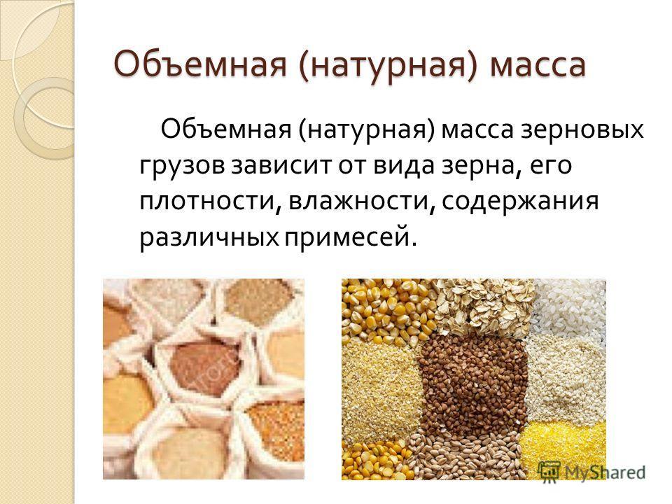 Объемная ( натурная ) масса Объемная ( натурная ) масса зерновых грузов зависит от вида зерна, его плотности, влажности, содержания различных примесей.