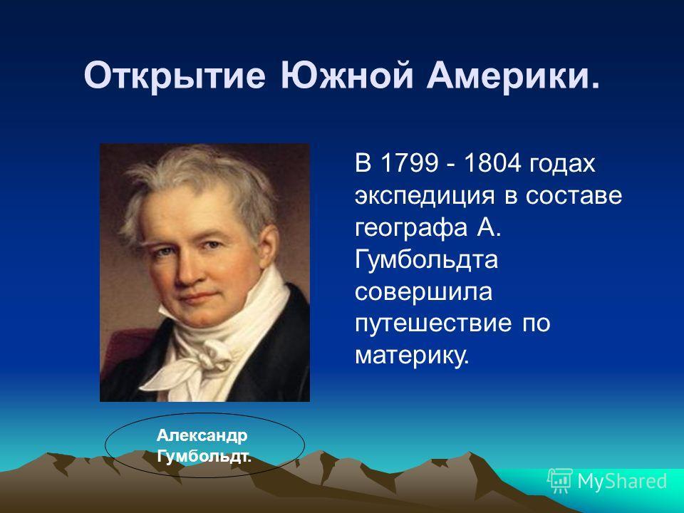 Открытие Южной Америки. В 1799 - 1804 годах экспедиция в составе географа А. Гумбольдта совершила путешествие по материку. Александр Гумбольдт.