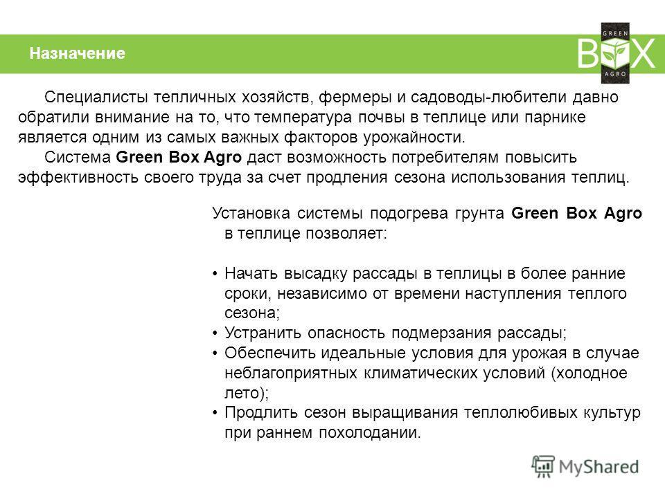 Назначение Установка системы подогрева грунта Green Box Agro в теплице позволяет: Начать высадку рассады в теплицы в более ранние сроки, независимо от времени наступления теплого сезона; Устранить опасность подмерзания рассады; Обеспечить идеальные у
