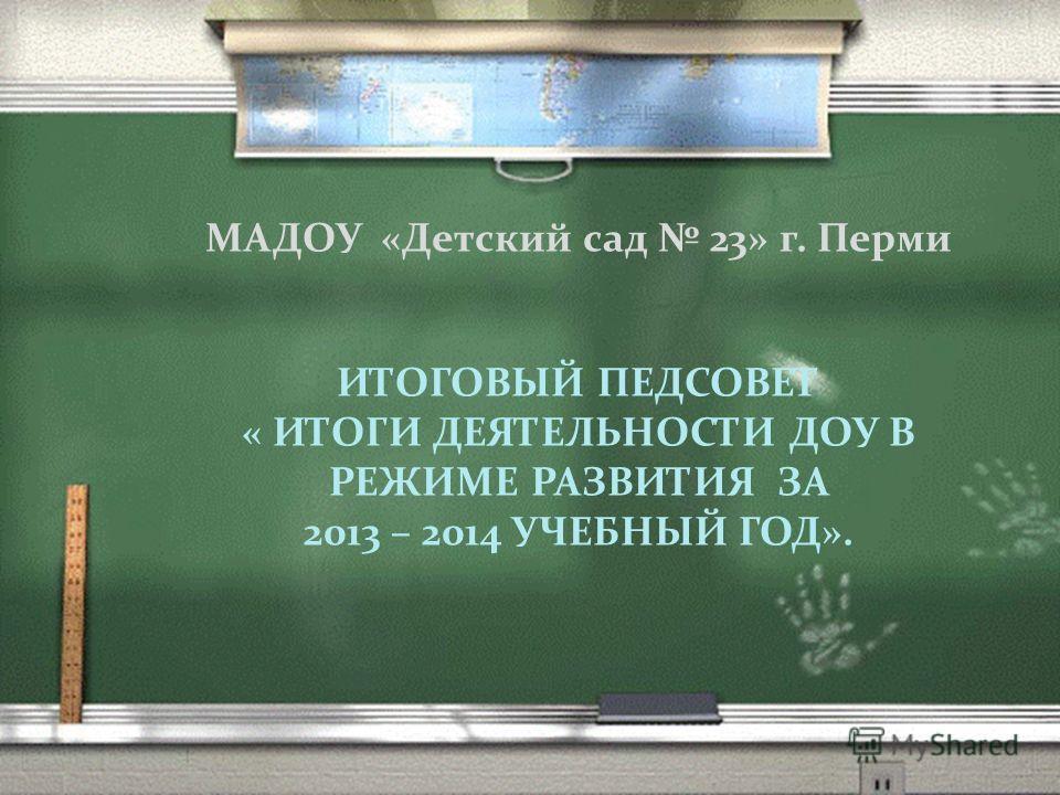 МАДОУ «Детский сад 23» г. Перми ИТОГОВЫЙ ПЕДСОВЕТ « ИТОГИ ДЕЯТЕЛЬНОСТИ ДОУ В РЕЖИМЕ РАЗВИТИЯ ЗА 2013 – 2014 УЧЕБНЫЙ ГОД».