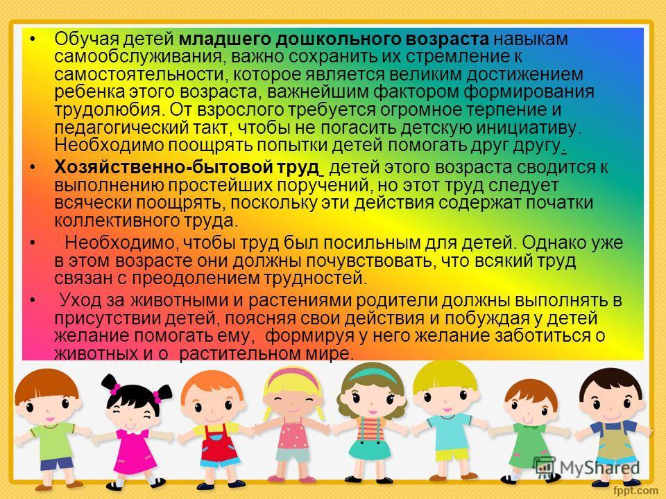 Обучая детей младшего дошкольного возраста навыкам самообслуживания, важно сохранить их стремление к самостоятельности, которое является великим достижением ребенка этого возраста, важнейшим фактором формирования трудолюбия. От взрослого требуется ог