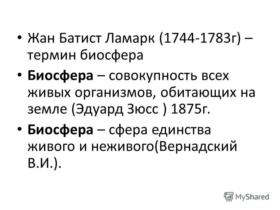 Жан Батист Ламарк (1744-1783 г) – термин биосфера Биосфера – совокупность всех живых организмов, обитающих на земле (Эдуард Зюсс ) 1875 г. Биосфера – сфера единства живого и неживого(Вернадский В.И.).