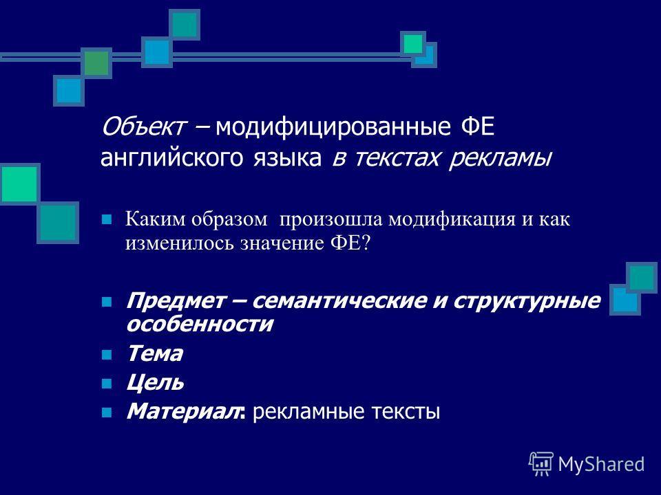 Объект – модифицированные ФЕ английского языка в текстах рекламы Каким образом произошла модификация и как изменилось значение ФЕ? Предмет – семантические и структурные особенности Тема Цель Материал: рекламные тексты