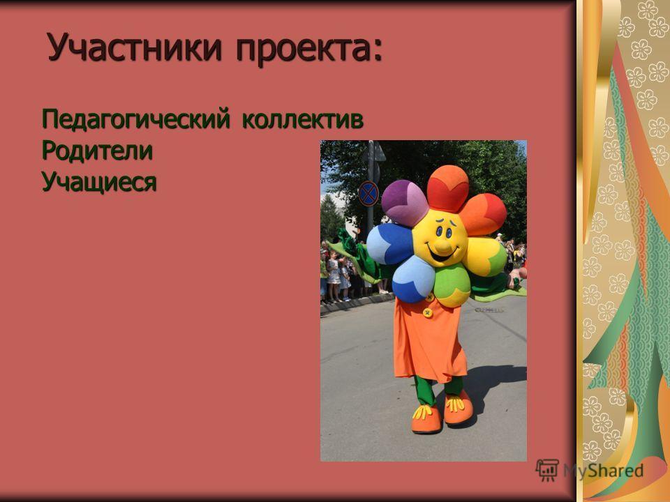 Участники проекта: Педагогический коллектив Родители Учащиеся