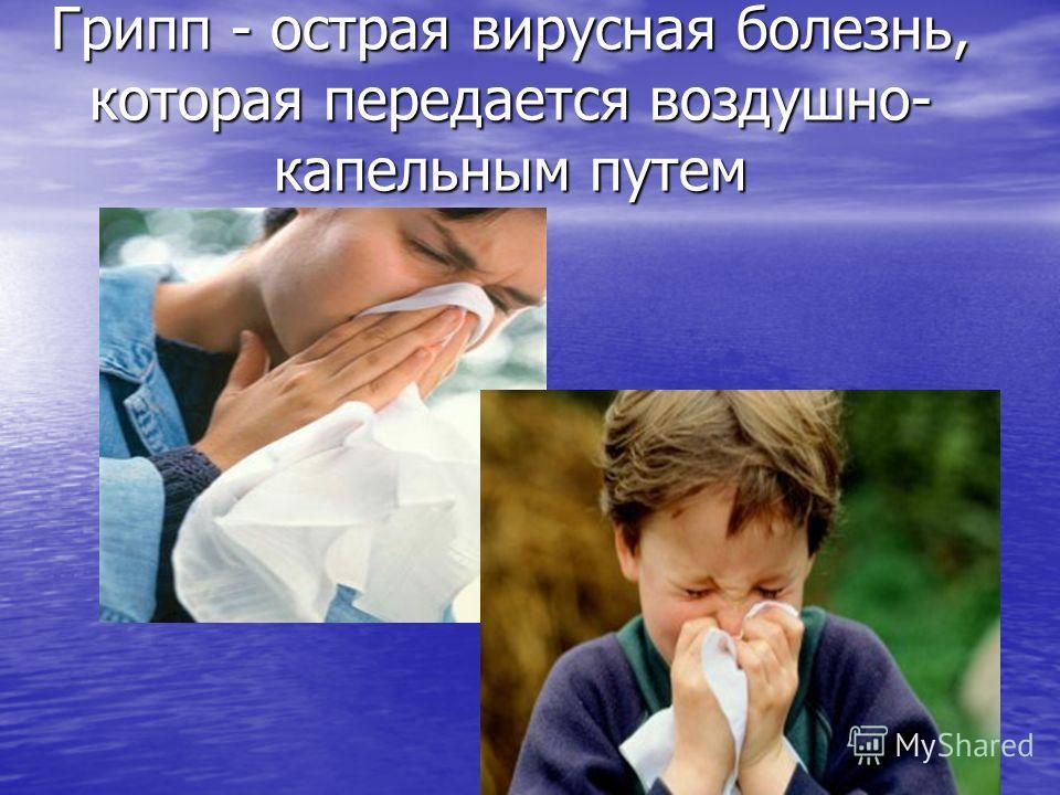 Грипп - острая вирусная болезнь, которая передается воздушно- капельным путем