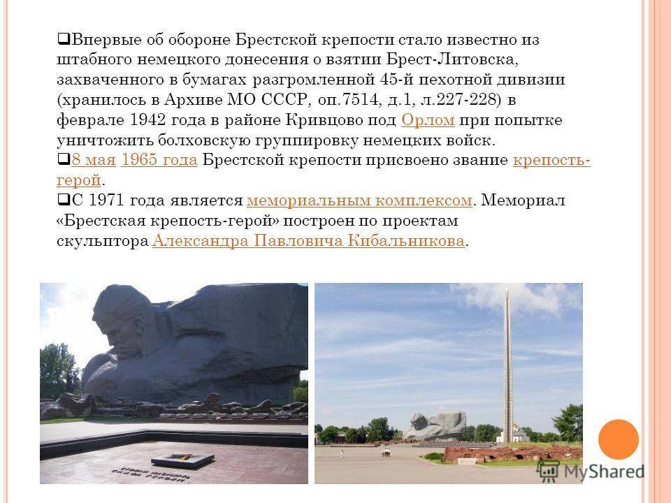 Впервые об обороне Брестской крепости стало известно из штабного немецкого донесения о взятии Брест-Литовска, захваченного в бумагах разгромленной 45-й пехотной дивизии (хранилось в Архиве МО СССР, оп.7514, д.1, л.227-228) в феврале 1942 года в район