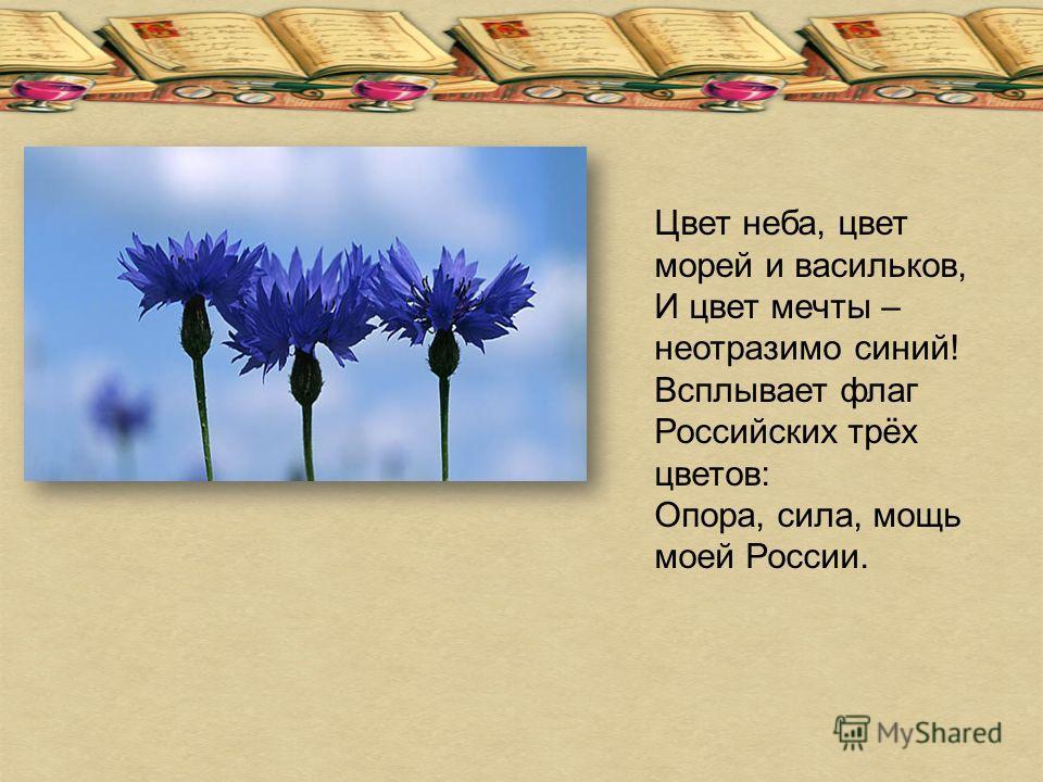 Цвет неба, цвет морей и васильков, И цвет мечты – неотразимо синий! Всплывает флаг Российских трёх цветов: Опора, сила, мощь моей России.