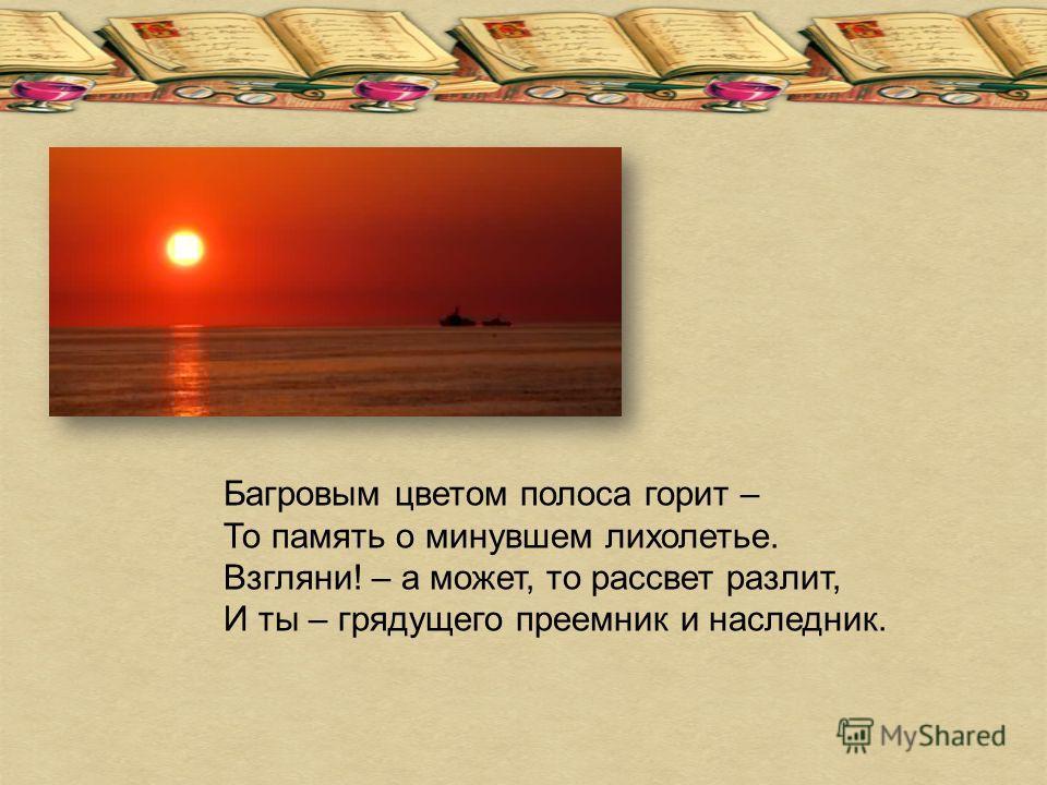 Багровым цветом полоса горит – То память о минувшем лихолетье. Взгляни! – а может, то рассвет разлит, И ты – грядущего преемник и наследник.
