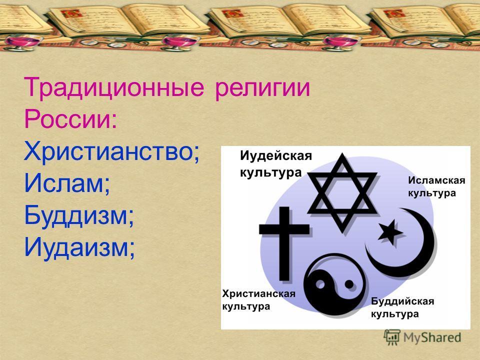 Традиционные религии России: Христианство; Ислам; Буддизм; Иудаизм;