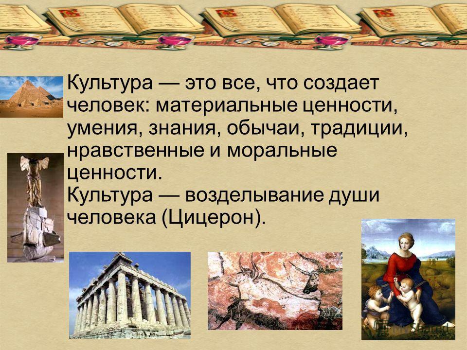 Культура это все, что создает человек: материальные ценности, умения, знания, обычаи, традиции, нравственные и моральные ценности. Культура возделывание души человека (Цицерон).