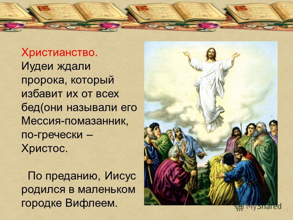 Христианство. Иудеи ждали пророка, который избавит их от всех бед(они называли его Мессия-помазанник, по-гречески – Христос. По преданию, Иисус родился в маленьком городке Вифлеем.
