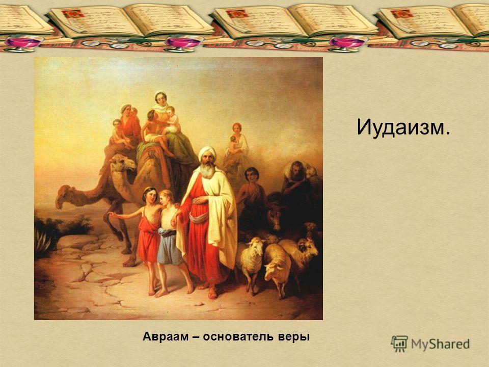 Авраам – основатель веры Иудаизм.