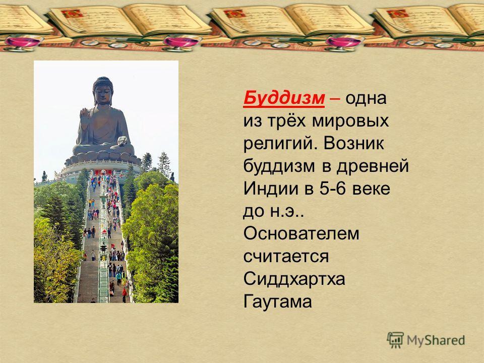 Буддизм – одна из трёх мировых религий. Возник буддизм в древней Индии в 5-6 веке до н.э.. Основателем считается Сиддхартха Гаутама