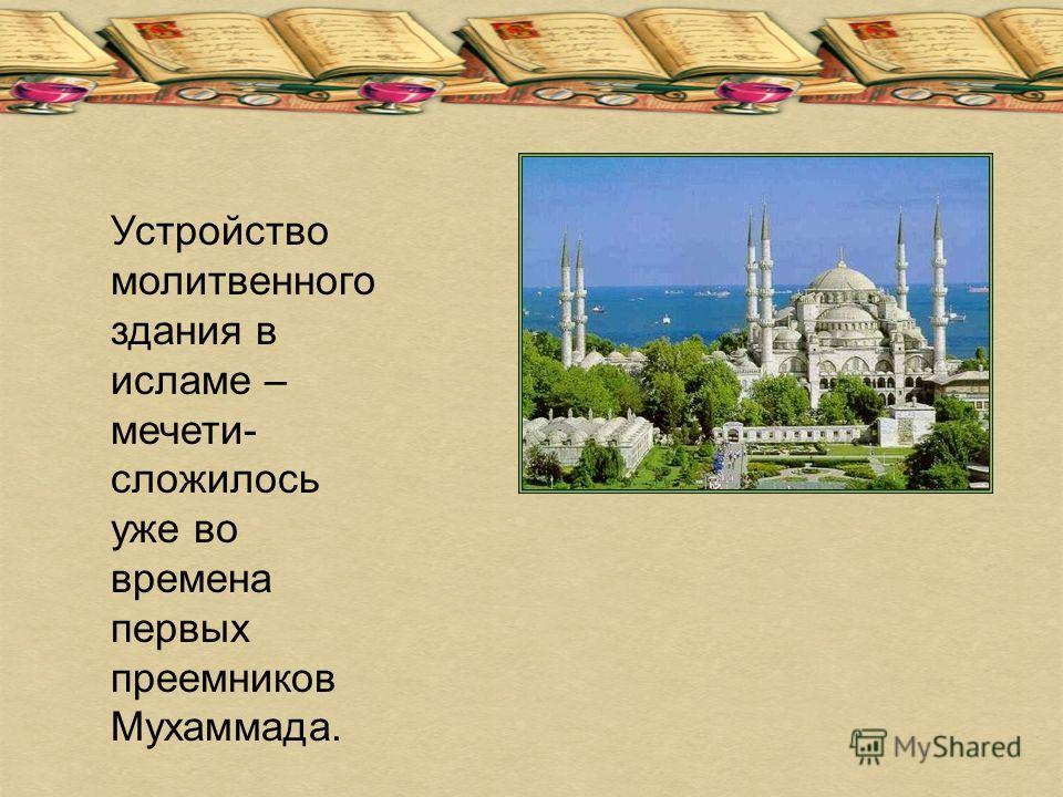 Устройство молитвенного здания в исламе – мечети- сложилось уже во времена первых преемников Мухаммада.
