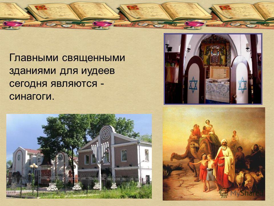 Главными священными зданиями для иудеев сегодня являются - синагоги.