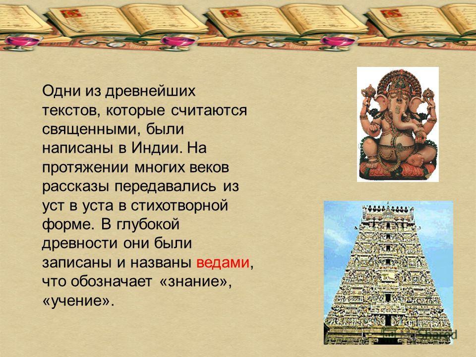 Одни из древнейших текстов, которые считаются священными, были написаны в Индии. На протяжении многих веков рассказы передавались из уст в уста в стихотворной форме. В глубокой древности они были записаны и названы ведами, что обозначает «знание», «у