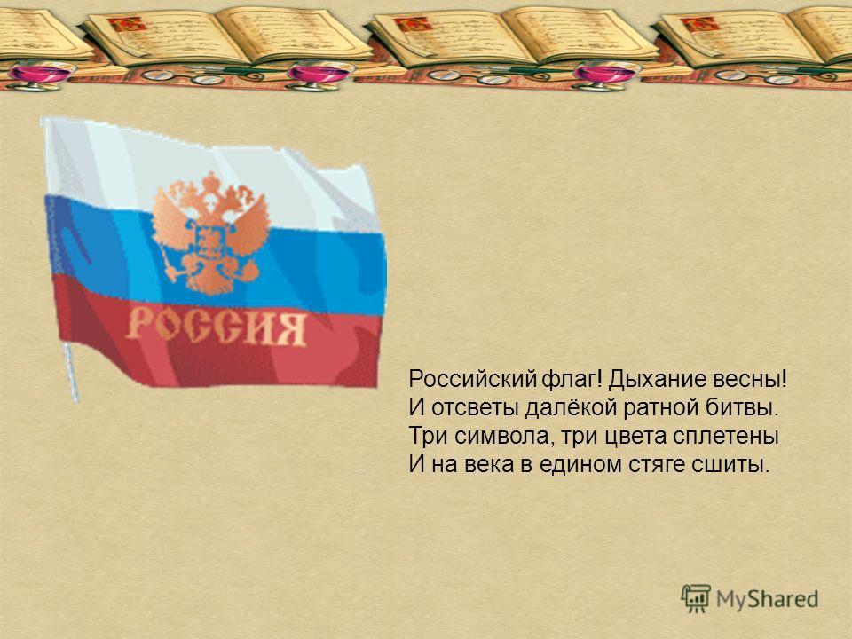 Российский флаг! Дыхание весны! И отсветы далёкой ратной битвы. Три символа, три цвета сплетены И на века в едином стяге сшиты.