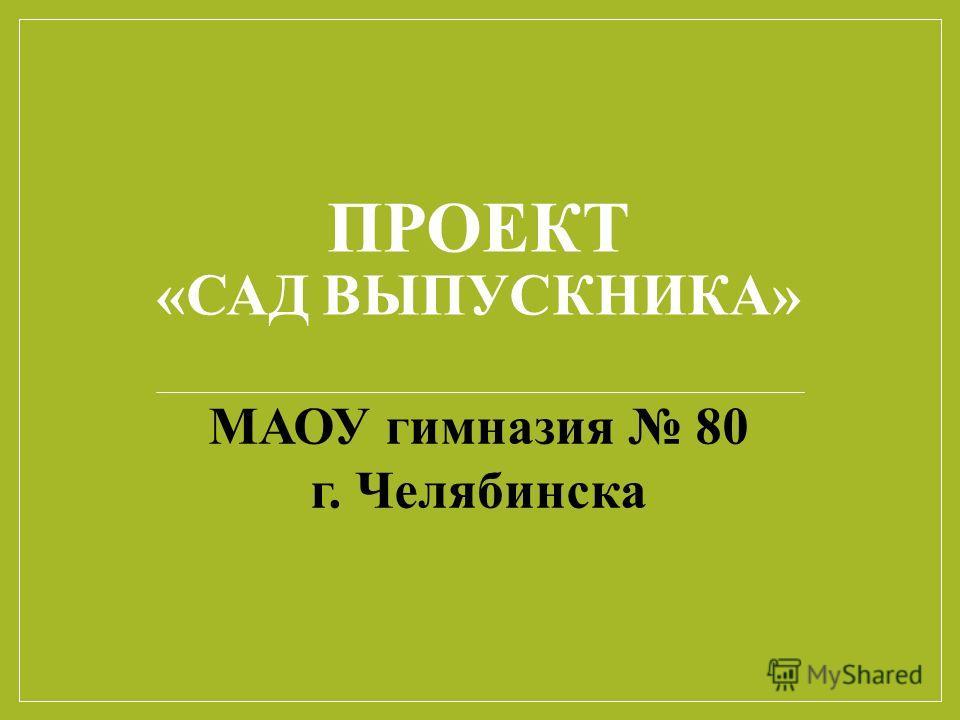 ПРОЕКТ «САД ВЫПУСКНИКА» МАОУ гимназия 80 г. Челябинска