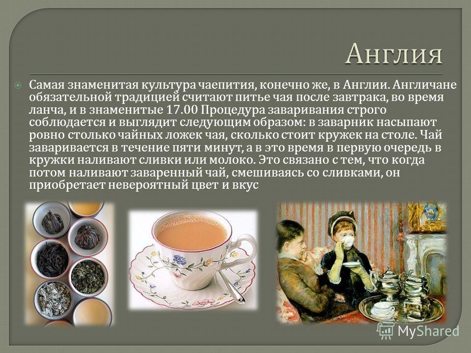 Самая знаменитая культура чаепития, конечно же, в Англии. Англичане обязательной традицией считают питье чая после завтрака, во время ланча, и в знаменитые 17.00 Процедура заваривания строго соблюдается и выглядит следующим образом : в заварник насып