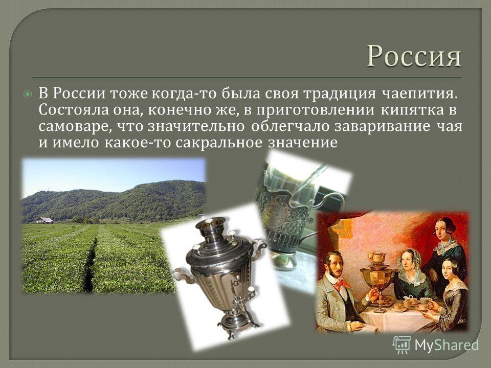 В России тоже когда - то была своя традиция чаепития. Состояла она, конечно же, в приготовлении кипятка в самоваре, что значительно облегчало заваривание чая и имело какое - то сакральное значение