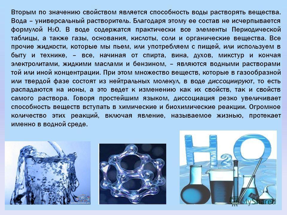 Вторым по значению свойством является способность воды растворять вещества. Вода – универсальный растворитель. Благодаря этому ее состав не исчерпывается формулой H 2 O. В воде содержатся практически все элементы Периодической таблицы, а также газы,