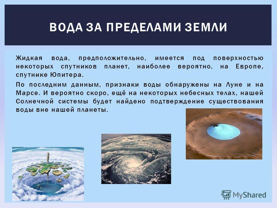 Жидкая вода, предположительно, имеется под поверхностью некоторых спутников планет, наиболее вероятно, на Европе, спутнике Юпитера. По последним данным, признаки воды обнаружены на Луне и на Марсе. И вероятно скоро, ещё на некоторых небесных телах, н