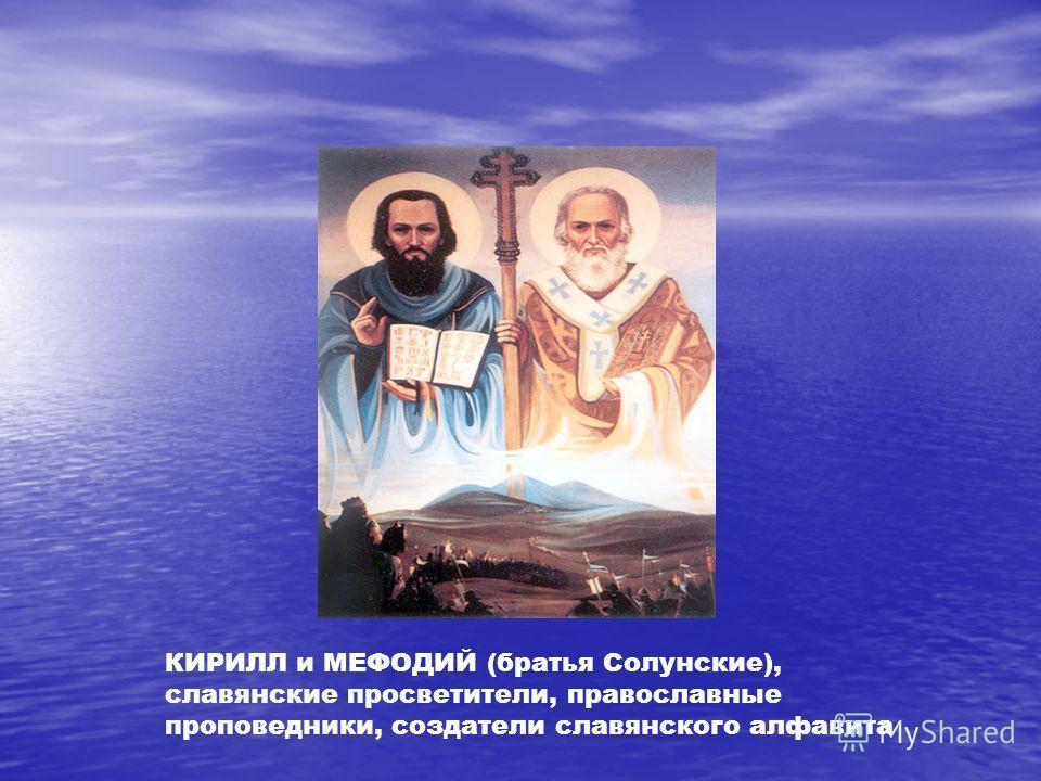 КИРИЛЛ и МЕФОДИЙ (братья Солунские), славянские просветители, православные проповедники, создатели славянского алфавита