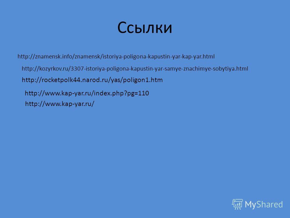 Ссылки http://znamensk.info/znamensk/istoriya-poligona-kapustin-yar-kap-yar.html http://kozyrkov.ru/3307-istoriya-poligona-kapustin-yar-samye-znachimye-sobytiya.html http://rocketpolk44.narod.ru/yas/poligon1. htm http://www.kap-yar.ru/index.php?pg=11