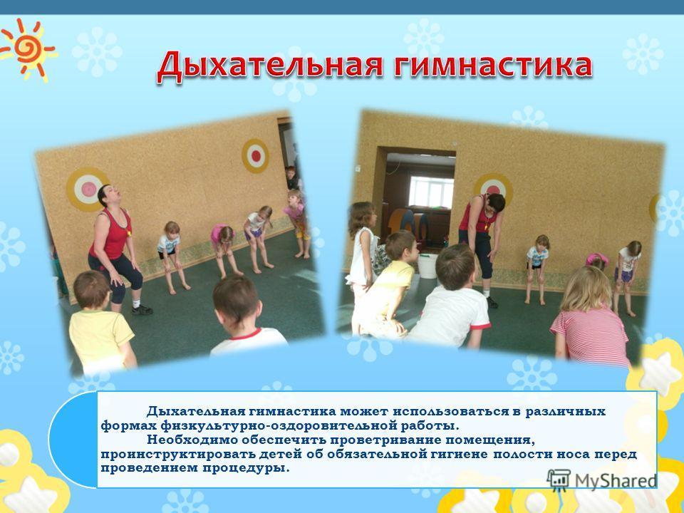 Дыхательная гимнастика может использоваться в различных формах физкультурно-оздоровительной работы. Необходимо обеспечить проветривание помещения, проинструктировать детей об обязательной гигиене полости носа перед проведением процедуры.