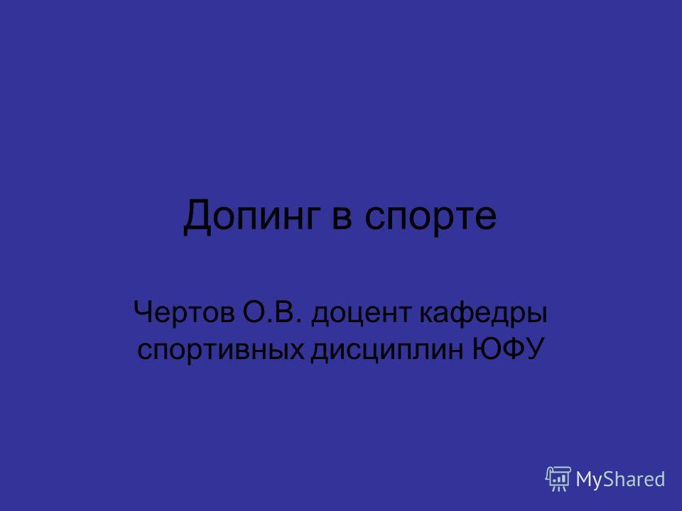 Допинг в спорте Чертов О.В. доцент кафедры спортивных дисциплин ЮФУ