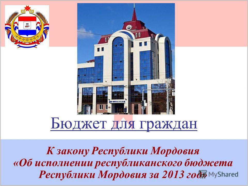 Бюджет для граждан К закону Республики Мордовия «Об исполнении республиканского бюджета Республики Мордовия за 2013 год»