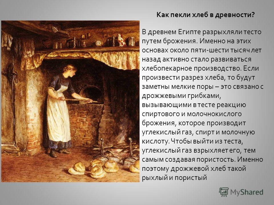 Как пекли хлеб в древности? В древнем Египте разрыхляли тесто путем брожения. Именно на этих основах около пяти-шести тысяч лет назад активно стало развиваться хлебопекарное производство. Если произвести разрез хлеба, то будут заметны мелкие поры – э