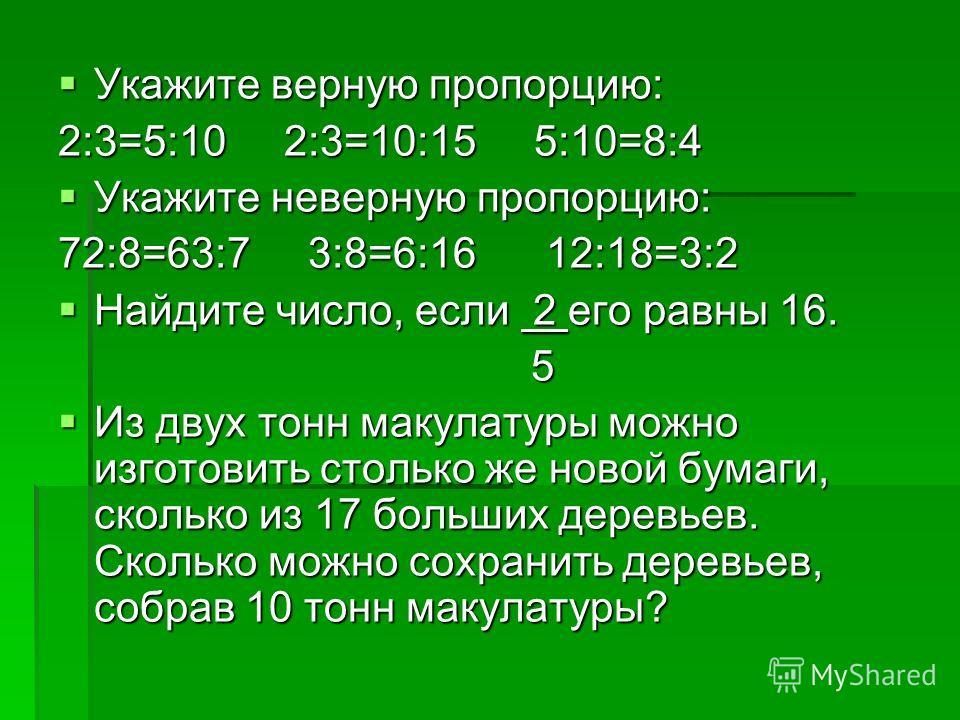 Укажите верную пропорцию: Укажите верную пропорцию: 2:3=5:10 2:3=10:15 5:10=8:4 Укажите неверную пропорцию: Укажите неверную пропорцию: 72:8=63:7 3:8=6:16 12:18=3:2 Найдите число, если 2 его равны 16. Найдите число, если 2 его равны 16. 5 5 Из двух т