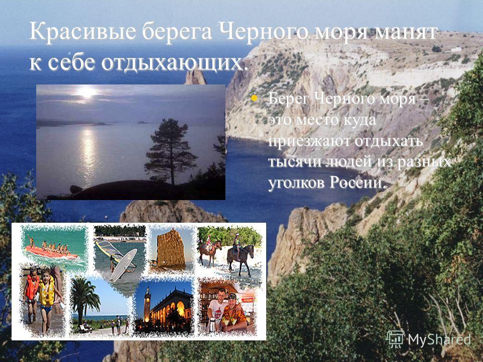 Красивые берега Черного моря манят к себе отдыхающих. Берег Черного моря – это место куда приезжают отдыхать тысячи людей из разных уголков России. Берег Черного моря – это место куда приезжают отдыхать тысячи людей из разных уголков России.