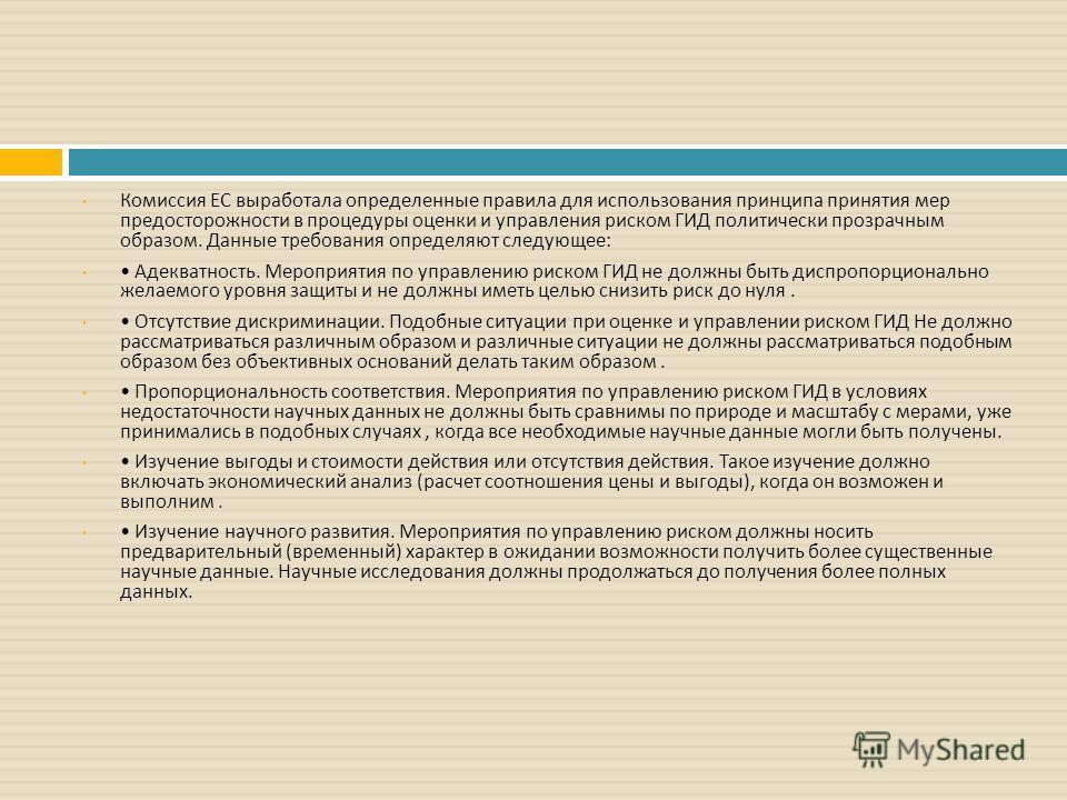 Комиссия ЕС выработала определенные правила для использования принципа принятия мер предосторожности в процедуры оценки и управления риском ГИД политически прозрачным образом. Данные требования определяют следующее : Адекватность. Мероприятия по упра