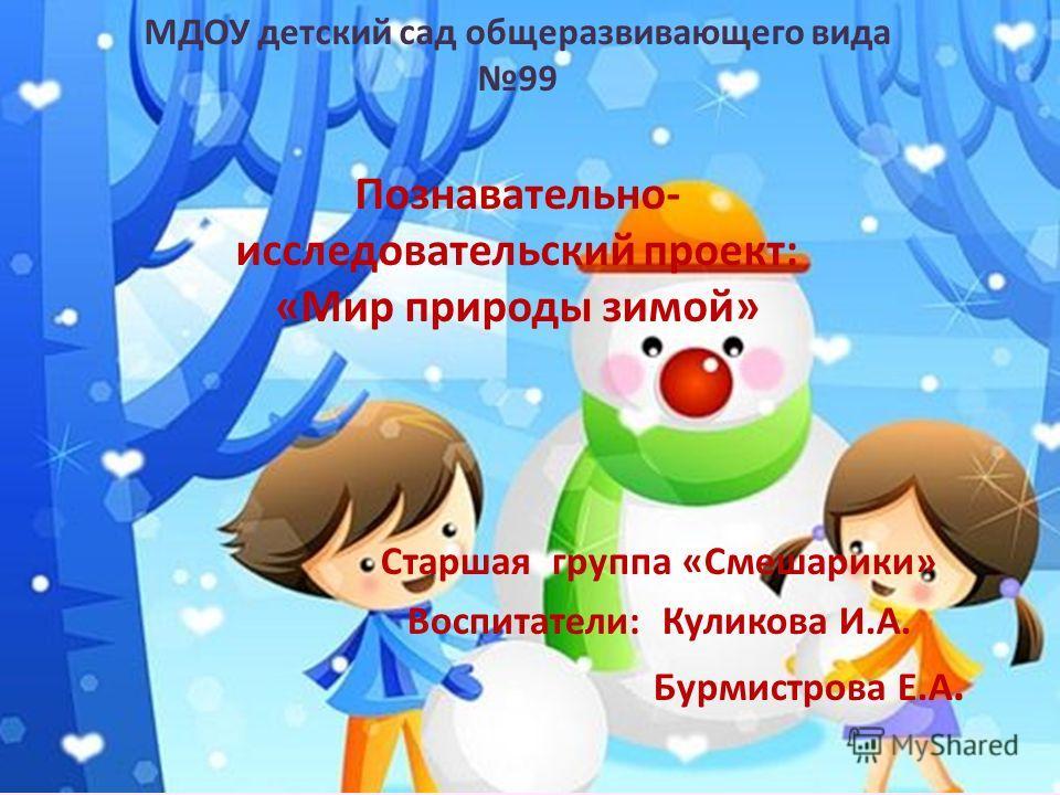Старшая группа «Смешарики» Воспитатели: Куликова И.А. Бурмистрова Е.А. МДОУ детский сад общеразвивающего вида 99 Познавательно- исследовательский проект: «Мир природы зимой»