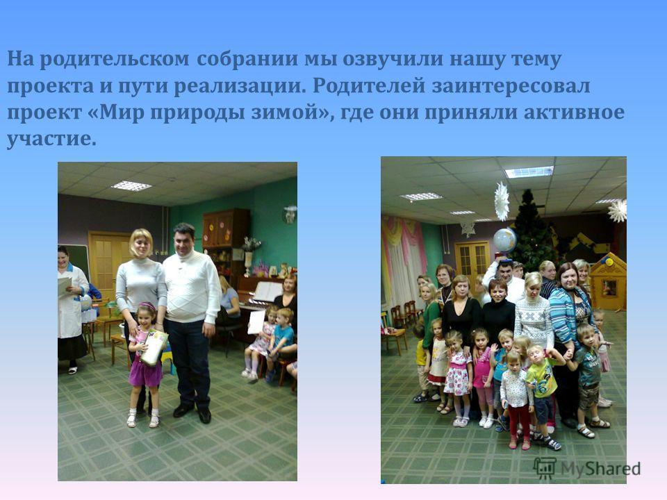 На родительском собрании мы озвучили нашу тему проекта и пути реализации. Родителей заинтересовал проект «Мир природы зимой», где они приняли активное участие.