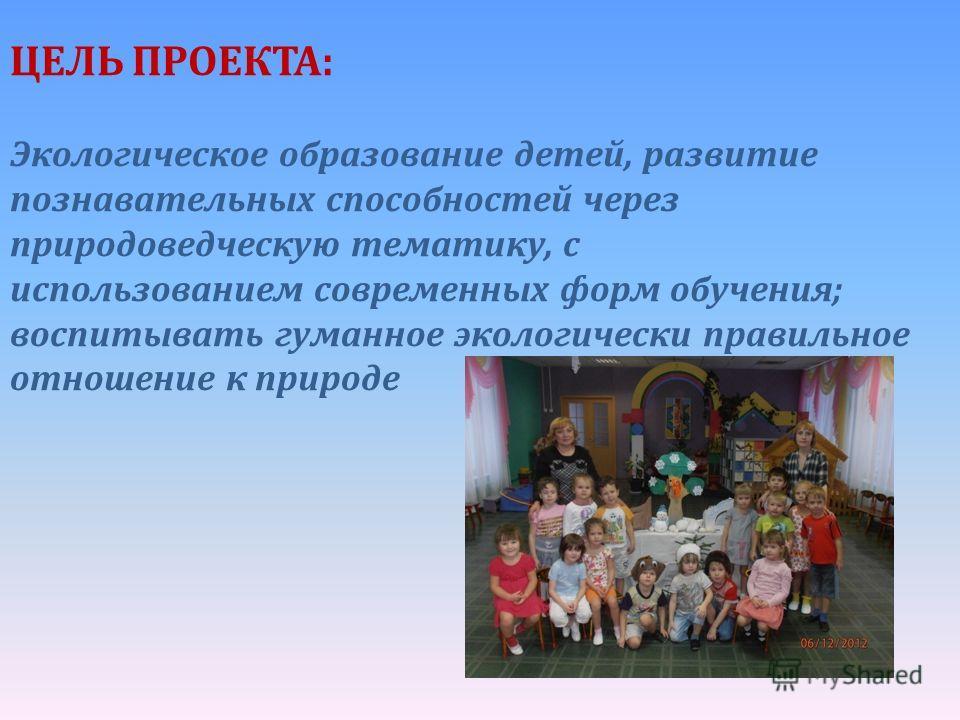 ЦЕЛЬ ПРОЕКТА: Экологическое образование детей, развитие познавательных способностей через природоведческую тематику, с использованием современных форм обучения; воспитывать гуманное экологически правильное отношение к природе
