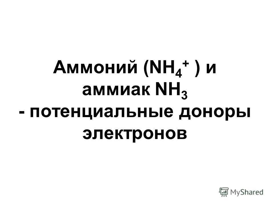 Аммоний (NH 4 + ) и аммиак NH 3 - потенциальные доноры электронов