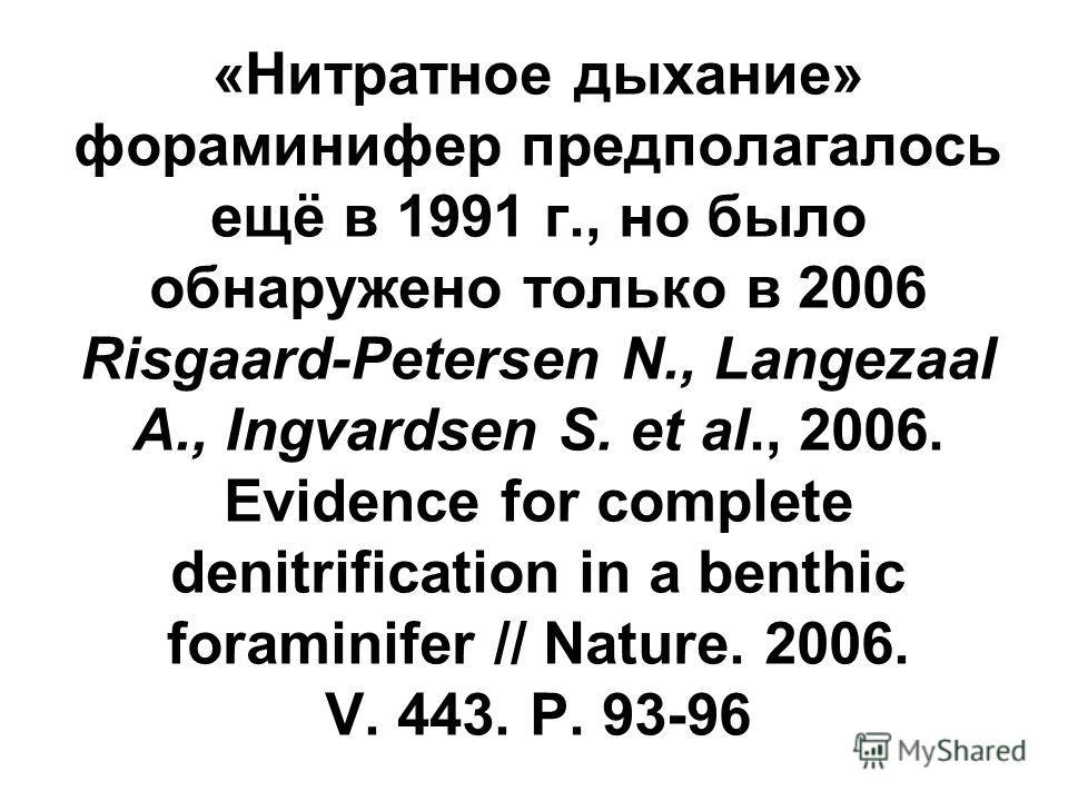 «Нитратное дыхание» фораминифер предполагалось ещё в 1991 г., но было обнаружено только в 2006 Risgaard-Petersen N., Langezaal A., Ingvardsen S. et al., 2006. Evidence for complete denitrification in a benthic foraminifer // Nature. 2006. V. 443. P.