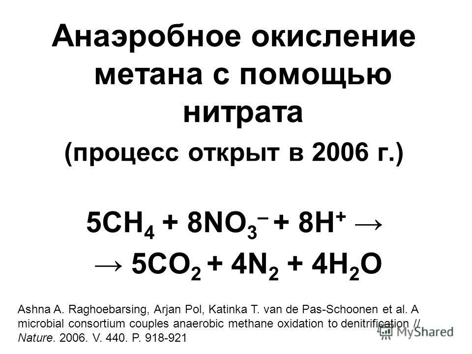 Анаэробное окисление метана с помощью нитрата (процесс открыт в 2006 г.) 5CH 4 + 8NO 3 – + 8H + 5CO 2 + 4N 2 + 4H 2 O Ashna A. Raghoebarsing, Arjan Pol, Katinka T. van de Pas-Schoonen et al. A microbial consortium couples anaerobic methane oxidation
