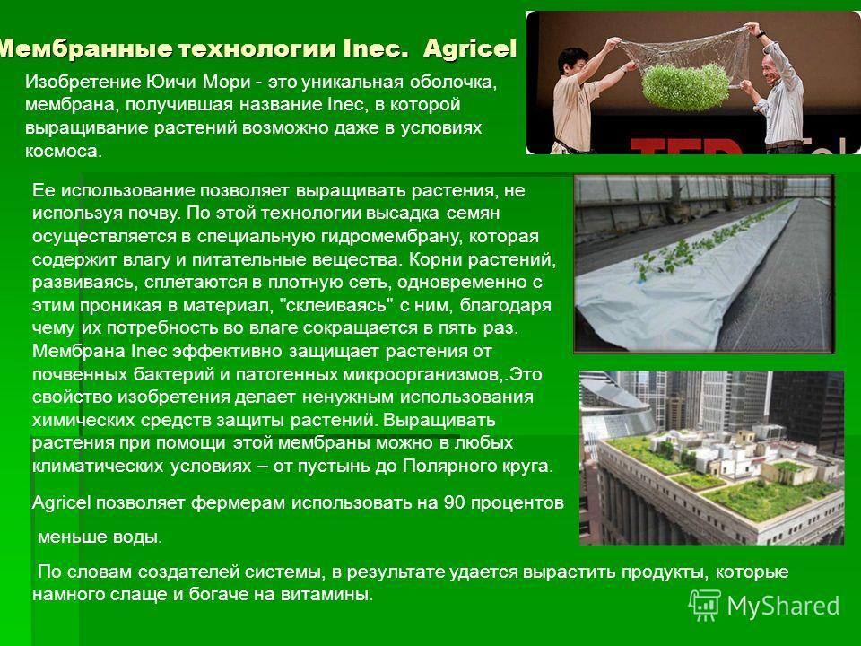 Мембранные технологии Inec. Agricel Изобретение Юичи Мори - это уникальная оболочка, мембрана, получившая название Inec, в которой выращивание растений возможно даже в условиях космоса. Ее использование позволяет выращивать растения, не используя поч