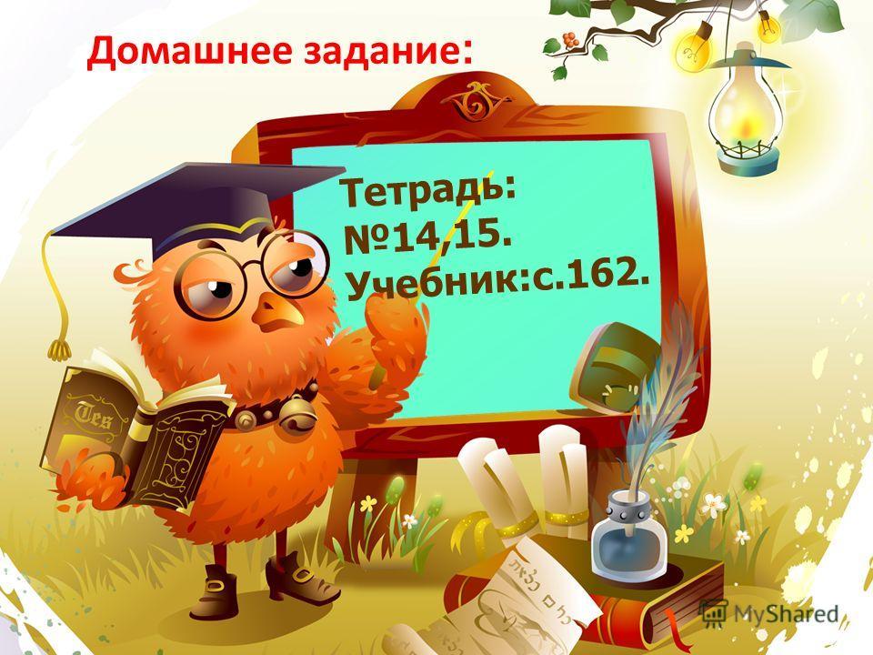 Домашнее задание : Тетрадь: 14,15. Учебник:с.162.