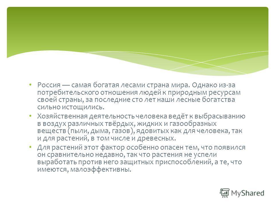 Россия самая богатая лесами страна мира. Однако из-за потребительского отношения людей к природным ресурсам своей страны, за последние сто лет наши лесные богатства сильно истощились. Хозяйственная деятельность человека ведёт к выбрасыванию в воздух