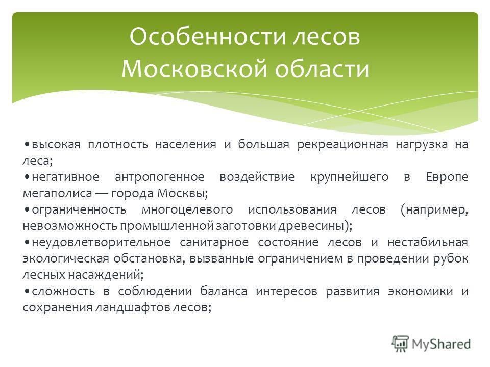 Особенности лесов Московской области высокая плотность населения и большая рекреационная нагрузка на леса; негативное антропогенное воздействие крупнейшего в Европе мегаполиса города Москвы; ограниченность многоцелевого использования лесов (например,